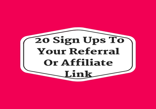 I will send  20 Sign Ups To Your Referral Or Affiliate Link