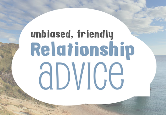 I will give you brilliantly unbiased relationship advice