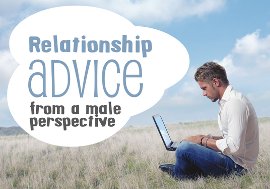 I will give you fantastic relationship advice from a (sensitive) male perspective