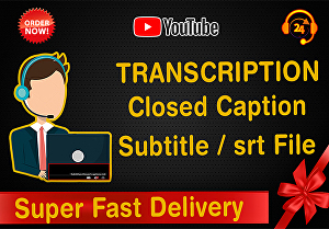 I will do transcription, create closed caption, subtitle, srt file for youtube video